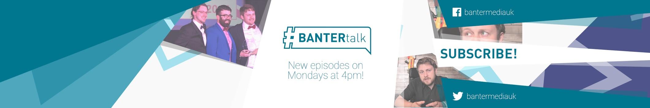 #BANTERtalk