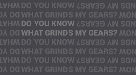 Do you know what grinds my gears? – Part 1